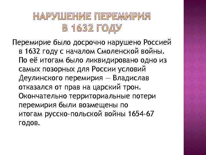 Перемирие было досрочно нарушено Россией в 1632 году с началом Смоленской войны. По её