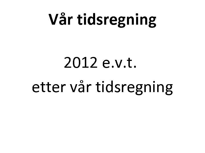Vår tidsregning 2012 e. v. t. etter vår tidsregning
