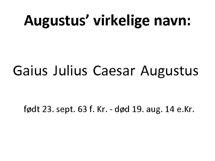 Augustus' virkelige navn: Gaius Julius Caesar Augustus født 23. sept. 63 f. Kr. -