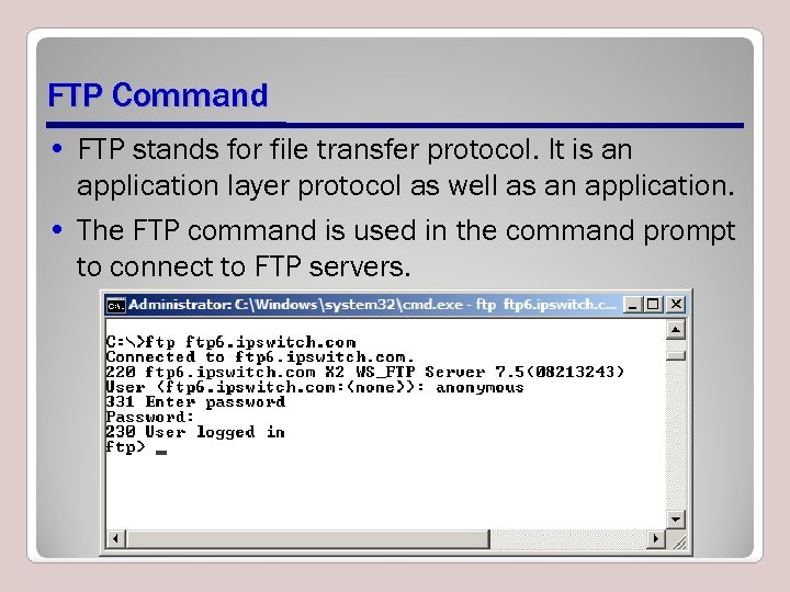FTP Command • FTP stands for file transfer protocol. It is an application layer