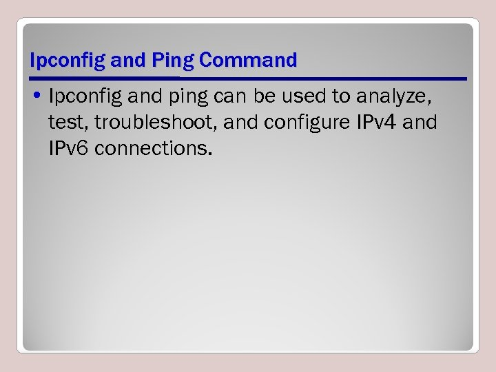 Ipconfig and Ping Command • Ipconfig and ping can be used to analyze, test,