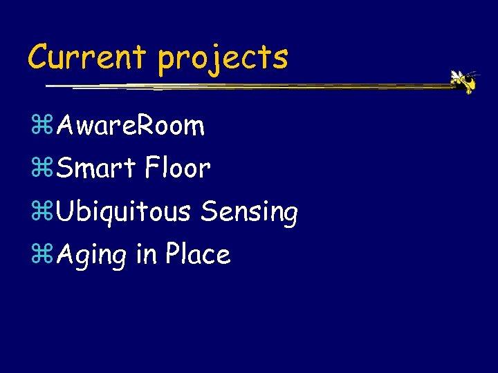 Current projects z. Aware. Room z. Smart Floor z. Ubiquitous Sensing z. Aging in