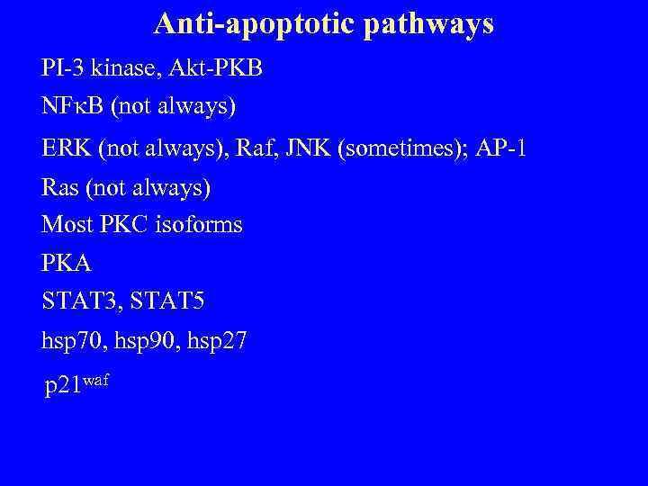 Anti-apoptotic pathways PI-3 kinase, Akt-PKB NF B (not always) ERK (not always), Raf, JNK