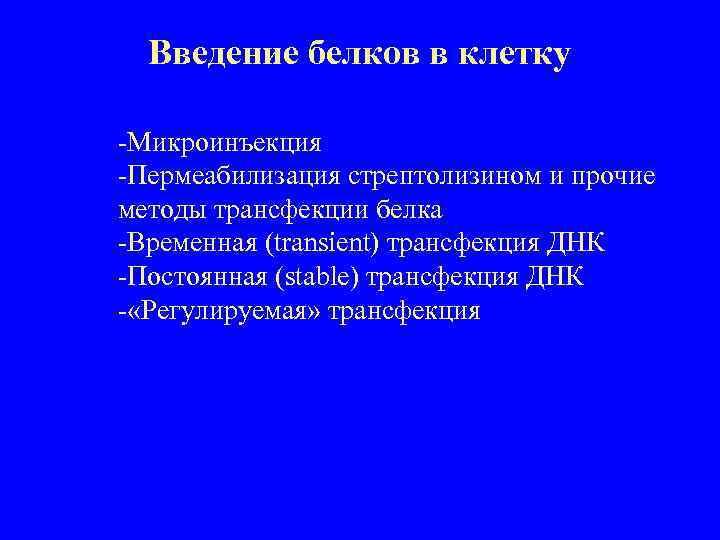 Введение белков в клетку -Микроинъекция -Пермеабилизация стрептолизином и прочие методы трансфекции белка -Временная (transient)