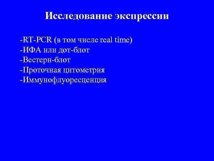 Исследование экспрессии -RT-PCR (в том числе real time) -ИФА или дот-блот -Вестерн-блот -Проточная цитометрия
