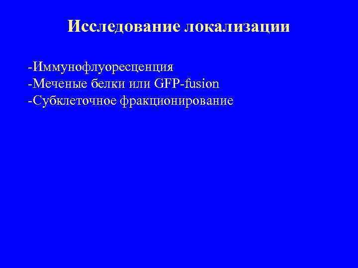 Исследование локализации -Иммунофлуоресценция -Меченые белки или GFP-fusion -Субклеточное фракционирование