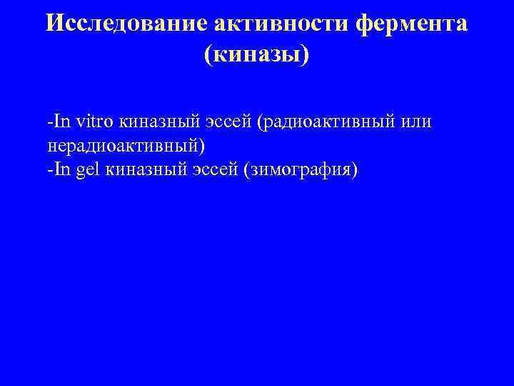 Исследование активности фермента (киназы) -In vitro киназный эссей (радиоактивный или нерадиоактивный) -In gel киназный