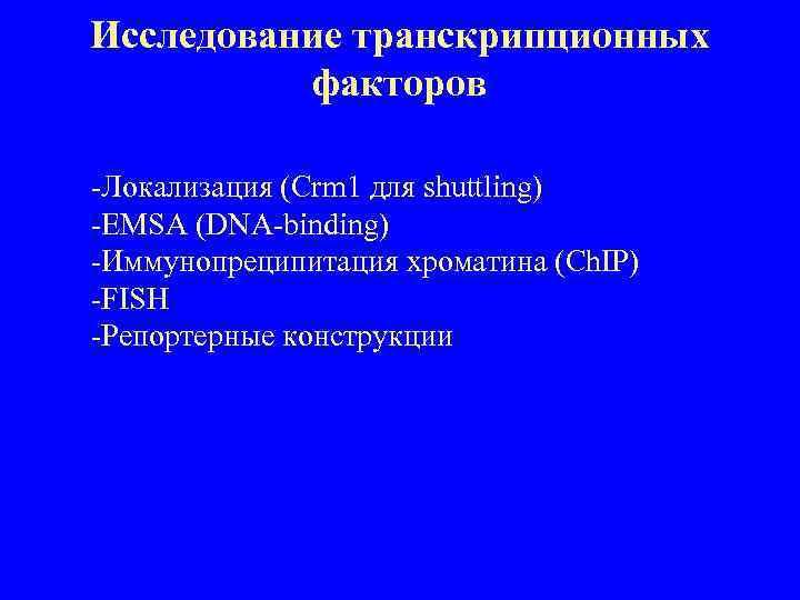 Исследование транскрипционных факторов -Локализация (Crm 1 для shuttling) -EMSA (DNA-binding) -Иммунопреципитация хроматина (Ch. IP)