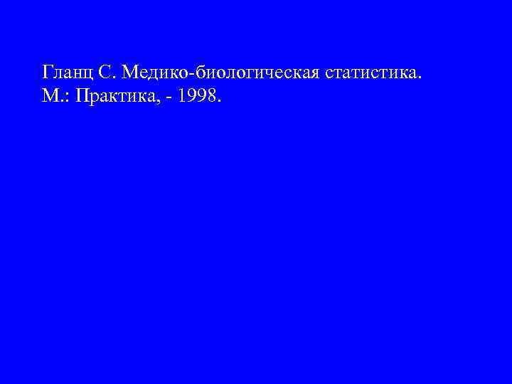 Гланц С. Медико-биологическая статистика. М. : Практика, - 1998.