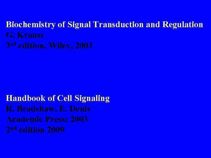 Biochemistry of Signal Transduction and Regulation G. Krauss 3 rd edition, Wiley, 2003 Handbook
