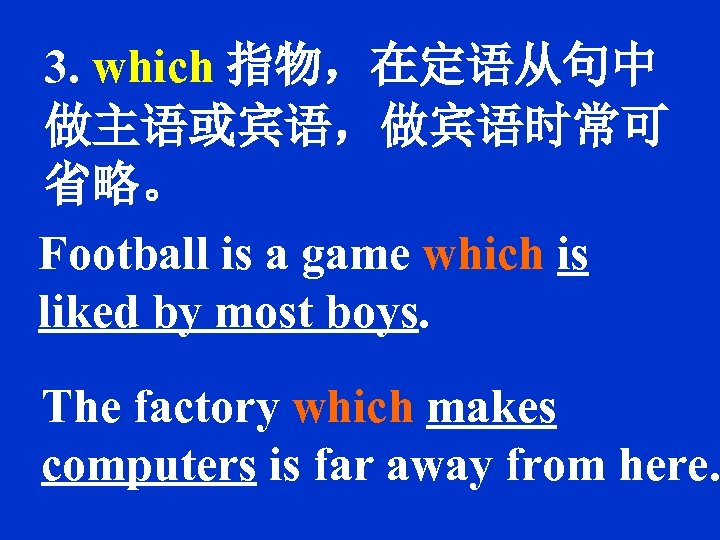 3. which 指物,在定语从句中 做主语或宾语,做宾语时常可 省略。 Football is a game which is liked by most