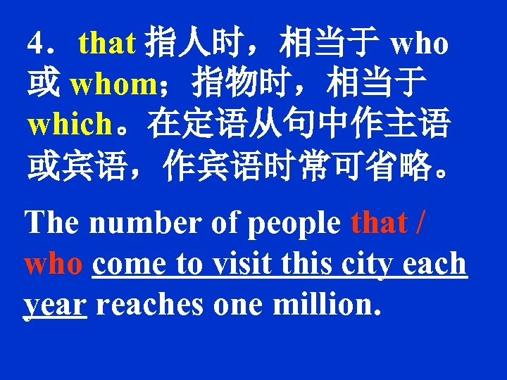4.that 指人时,相当于 who 或 whom;指物时,相当于 which。在定语从句中作主语 或宾语,作宾语时常可省略。 The number of people that / who