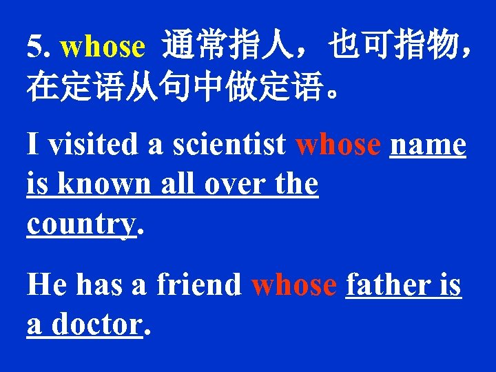 5. whose 通常指人,也可指物, 在定语从句中做定语。 I visited a scientist whose name is known all over