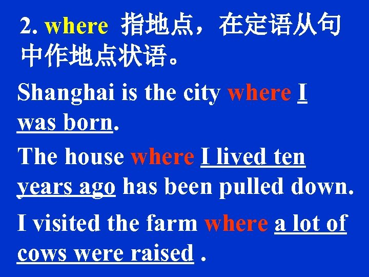 2. where 指地点,在定语从句 中作地点状语。 Shanghai is the city where I was born. The house