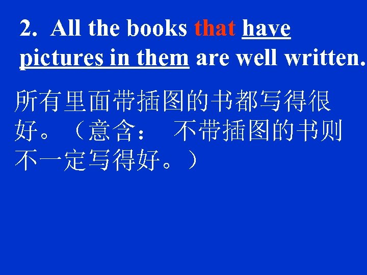 2. All the books that have pictures in them are well written. 所有里面带插图的书都写得很 好。(意含: