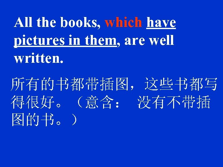 All the books, which have pictures in them, are well written. 所有的书都带插图,这些书都写 得很好。(意含: 没有不带插