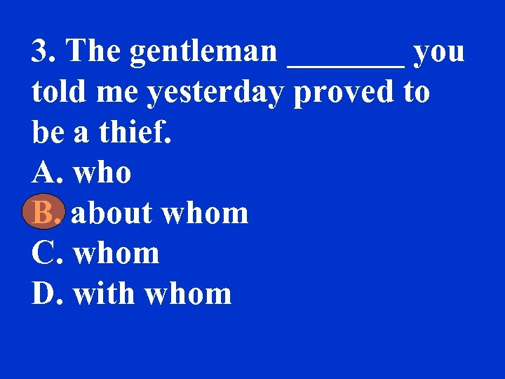3. The gentleman _______ you told me yesterday proved to be a thief. A.