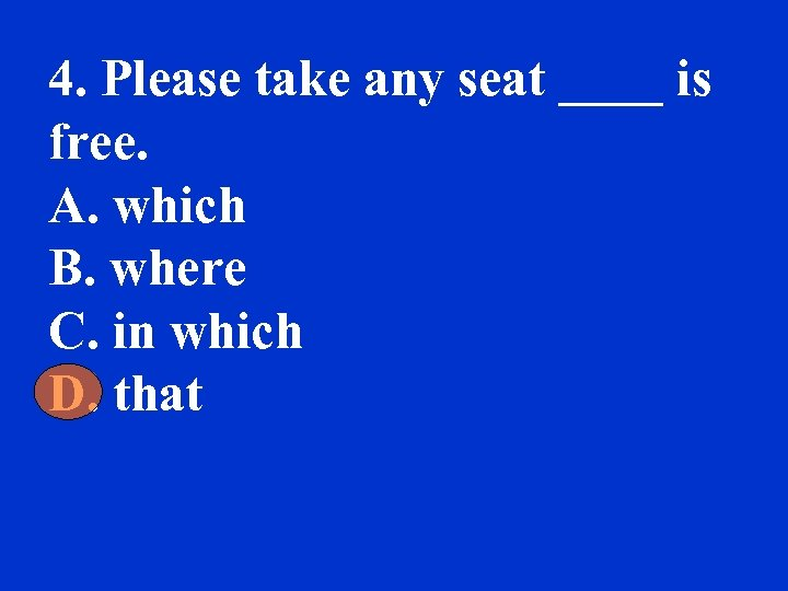 4. Please take any seat ____ is free. A. which B. where C. in