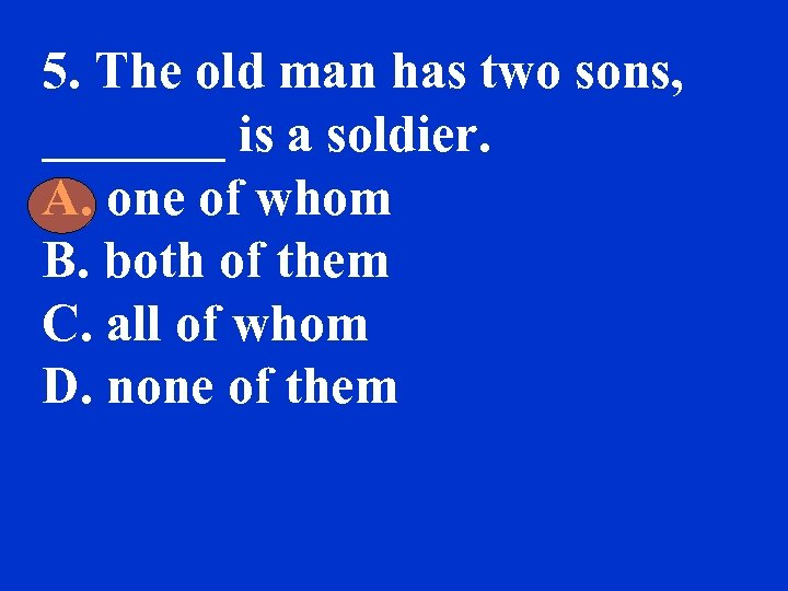 5. The old man has two sons, _______ is a soldier. A. one of