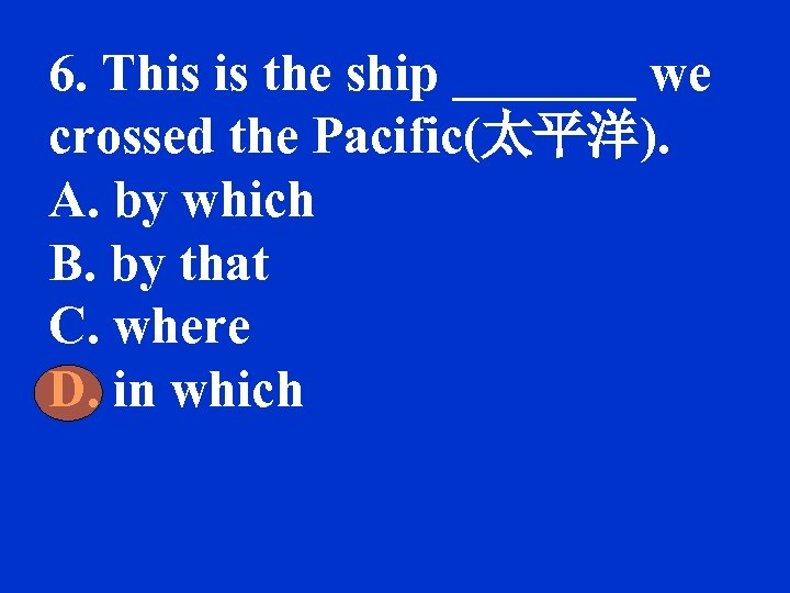 6. This is the ship _______ we crossed the Pacific(太平洋). A. by which B.