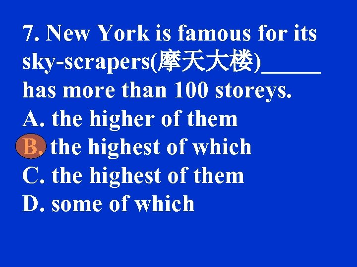 7. New York is famous for its sky-scrapers(摩天大楼)_____ has more than 100 storeys. A.