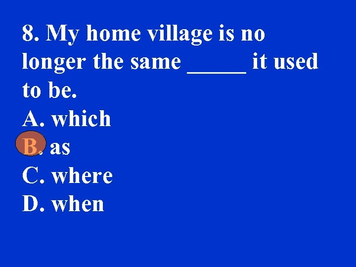 8. My home village is no longer the same _____ it used to be.