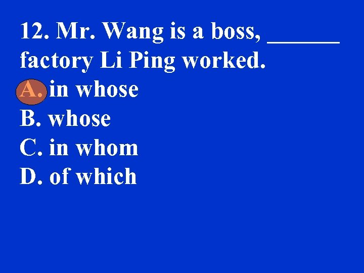 12. Mr. Wang is a boss, ______ factory Li Ping worked. A. in whose