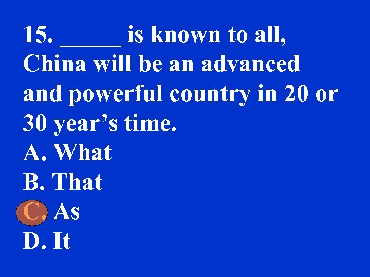 15. _____ is known to all, China will be an advanced and powerful country