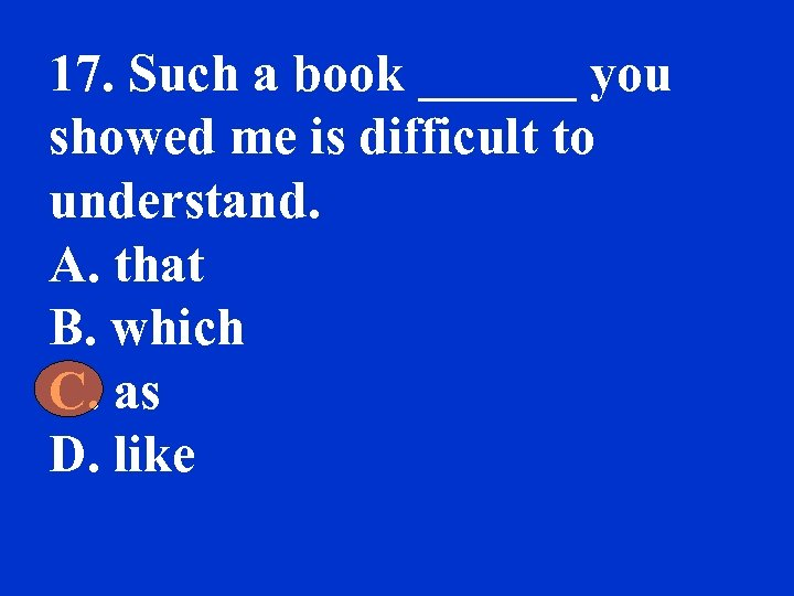 17. Such a book ______ you showed me is difficult to understand. A. that