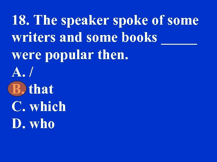 18. The speaker spoke of some writers and some books _____ were popular then.