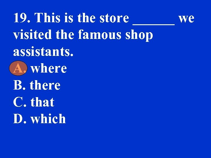 19. This is the store ______ we visited the famous shop assistants. A. where