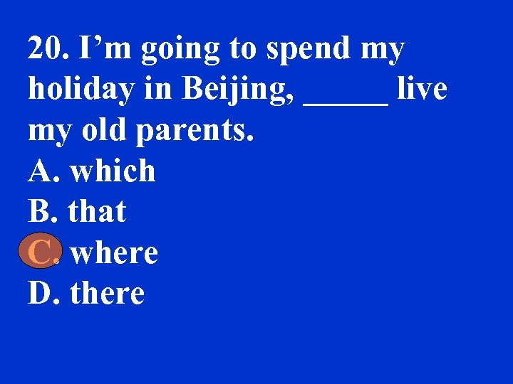 20. I'm going to spend my holiday in Beijing, _____ live my old parents.