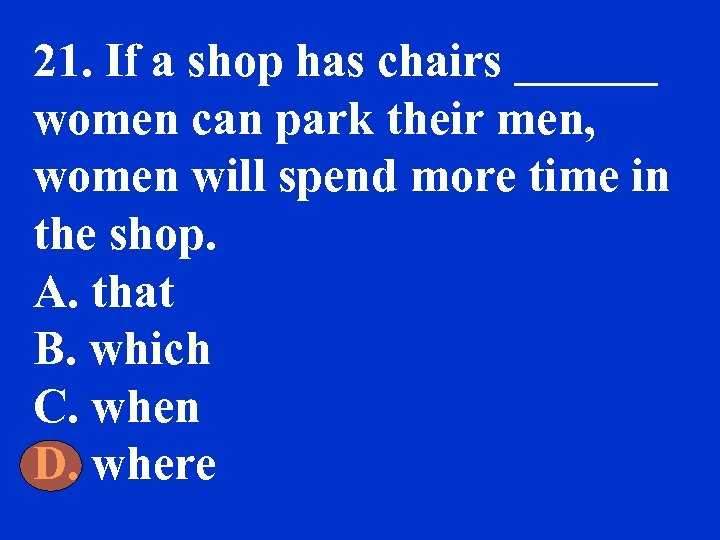 21. If a shop has chairs ______ women can park their men, women will