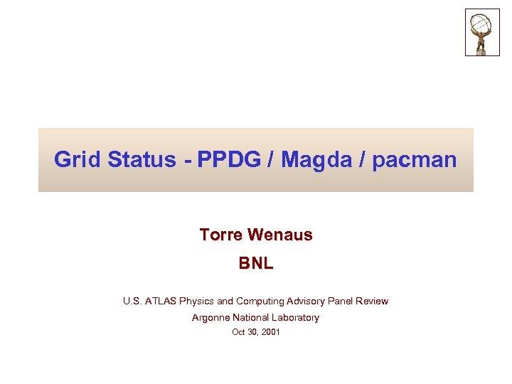 Grid Status - PPDG / Magda / pacman Torre Wenaus BNL U. S. ATLAS
