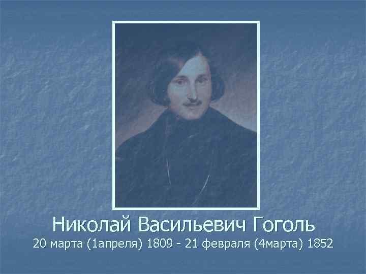 Николай Васильевич Гоголь 20 марта (1 апреля) 1809 - 21 февраля (4 марта) 1852