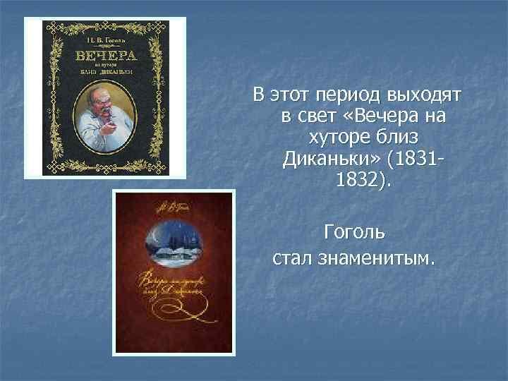 В этот период выходят в свет «Вечера на хуторе близ Диканьки» (18311832). Гоголь стал