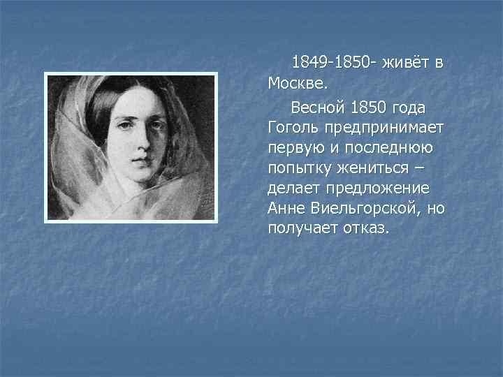 1849 -1850 - живёт в Москве. Весной 1850 года Гоголь предпринимает первую и последнюю