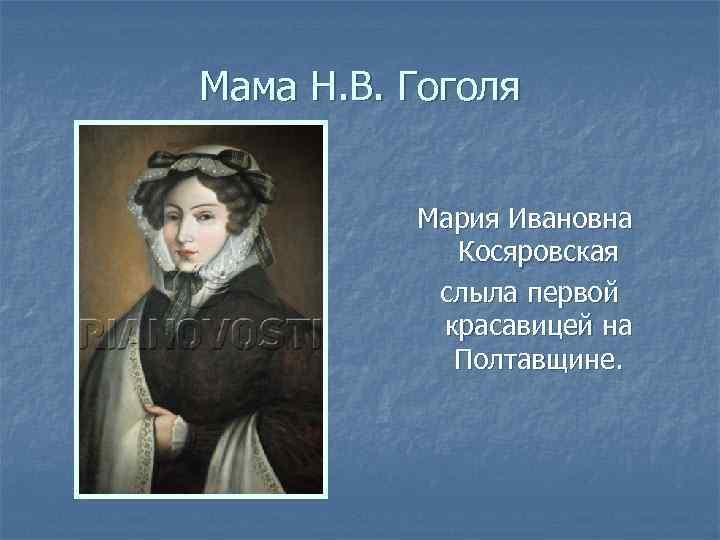 Мама Н. В. Гоголя Мария Ивановна Косяровская слыла первой красавицей на Полтавщине.