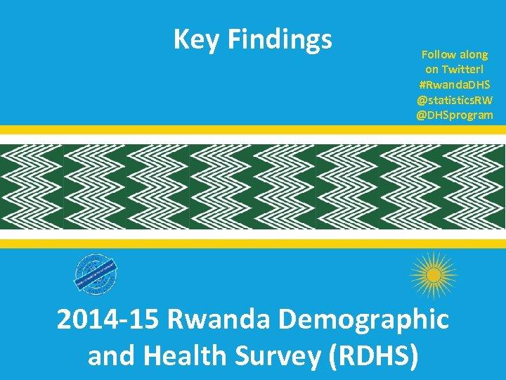 Key Findings Follow along on Twitter! #Rwanda. DHS @statistics. RW @DHSprogram 2014 -15 Rwanda