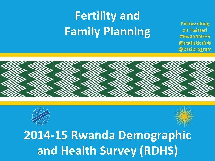 Fertility and Family Planning Follow along on Twitter! #Rwanda. DHS @statistics. RW @DHSprogram 2014