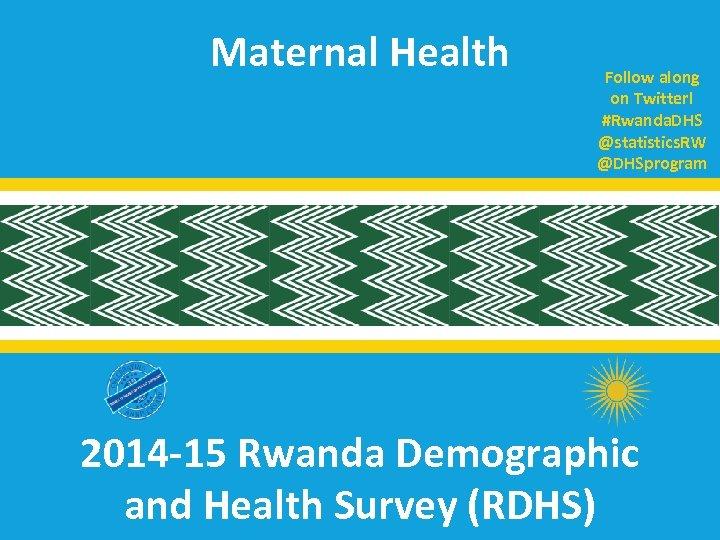 Maternal Health Follow along on Twitter! #Rwanda. DHS @statistics. RW @DHSprogram 2014 -15 Rwanda