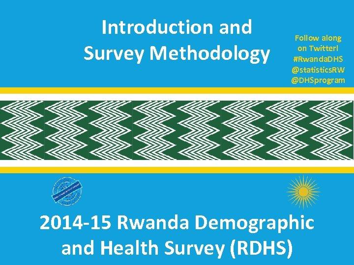 Introduction and Survey Methodology Follow along on Twitter! #Rwanda. DHS @statistics. RW @DHSprogram 2014