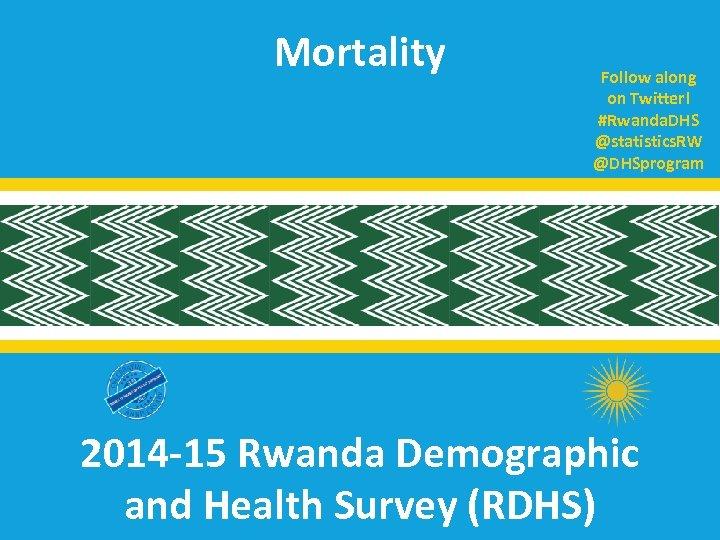 Mortality Follow along on Twitter! #Rwanda. DHS @statistics. RW @DHSprogram 2014 -15 Rwanda Demographic