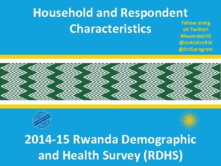 Household and Respondent Follow along on Twitter! Characteristics #Rwanda. DHS @statistics. RW @DHSprogram 2014