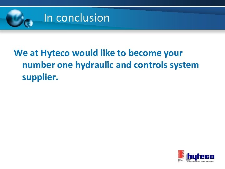 In conclusion We at Hyteco would like to become your number one hydraulic and