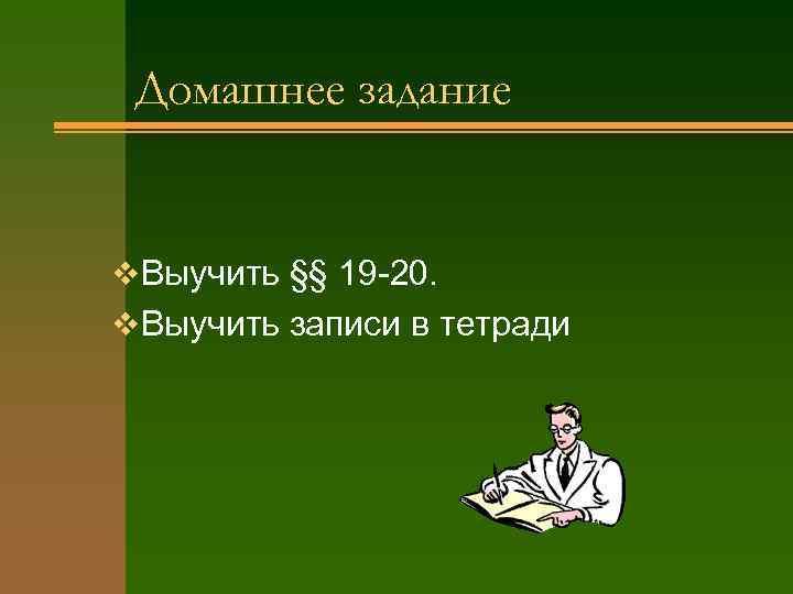 Домашнее задание v Выучить §§ 19 -20. v Выучить записи в тетради