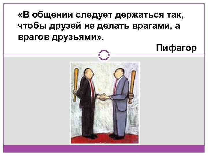 «В общении следует держаться так, чтобы друзей не делать врагами, а врагов друзьями»