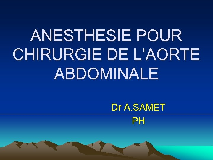 ANESTHESIE POUR CHIRURGIE DE L'AORTE ABDOMINALE Dr A. SAMET PH