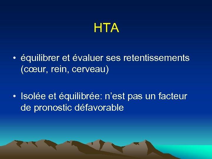 HTA • équilibrer et évaluer ses retentissements (cœur, rein, cerveau) • Isolée et équilibrée: