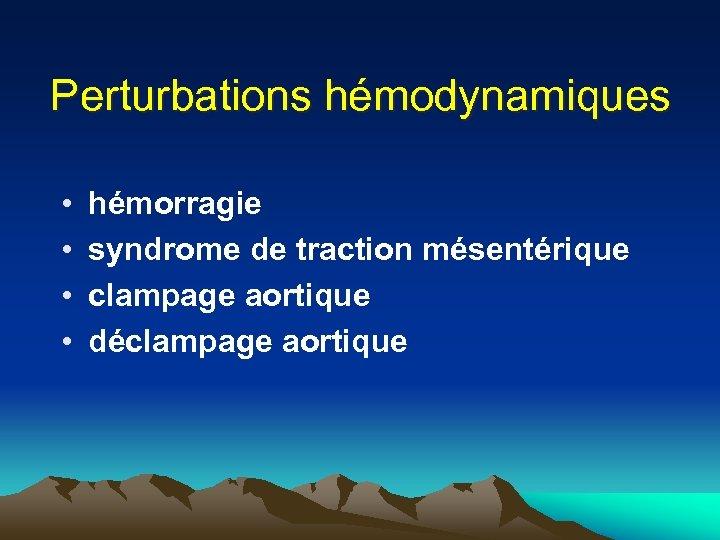 Perturbations hémodynamiques • • hémorragie syndrome de traction mésentérique clampage aortique déclampage aortique